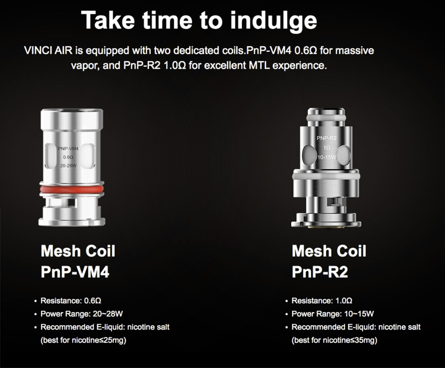 The Vinci Air pod kit employs the proprietary 0.6 Ohm PnP-VM4 mesh coils, the 1.0 Ohm PnP-R2 mesh coils as well as the PnP coil series for a versatile vape.